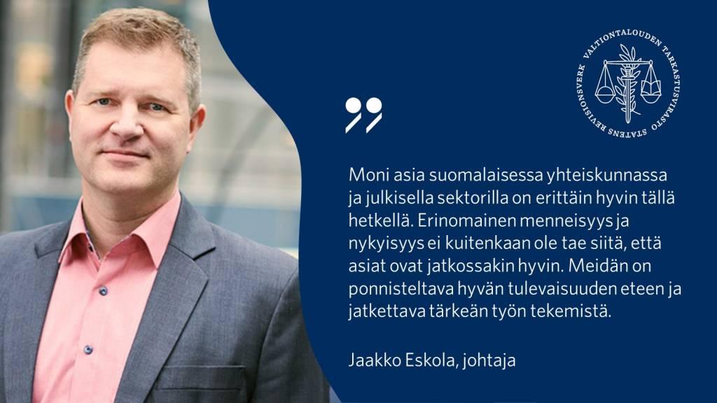 Moni asia suomalaisessa yhteiskunnassa ja julkisella sektorilla on erittäin hyvin tällä hetkellä. Erinomainen menneisyys ja nykyisyys ei kuitenkaan ole tae siitä, että asiat ovat jatkossakin hyvin. Meidän on ponnisteltava hyvän tulevaisuuden eteen ja jatkettava tärkeän työn tekemistä. – Jaakko Eskola, johtaja