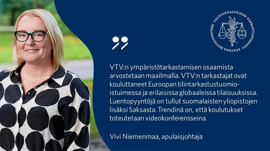 VTV:n ympäristötarkastamisen osaamista arvostetaan maailmalla. VTV:n tarkastajat ovat kouluttaneet Euroopan tilintarkastustuomioistuimessa ja erilaisissa globaaleissa tilaisuuksissa. Luentopyyntöjä on tullut suomalaisten yliopistojen lisäksi Saksasta. Trendinä on, että koulutukset toteutetaan videokonferensseina. - Vivi Niemenmaa, apulaisjohtaja