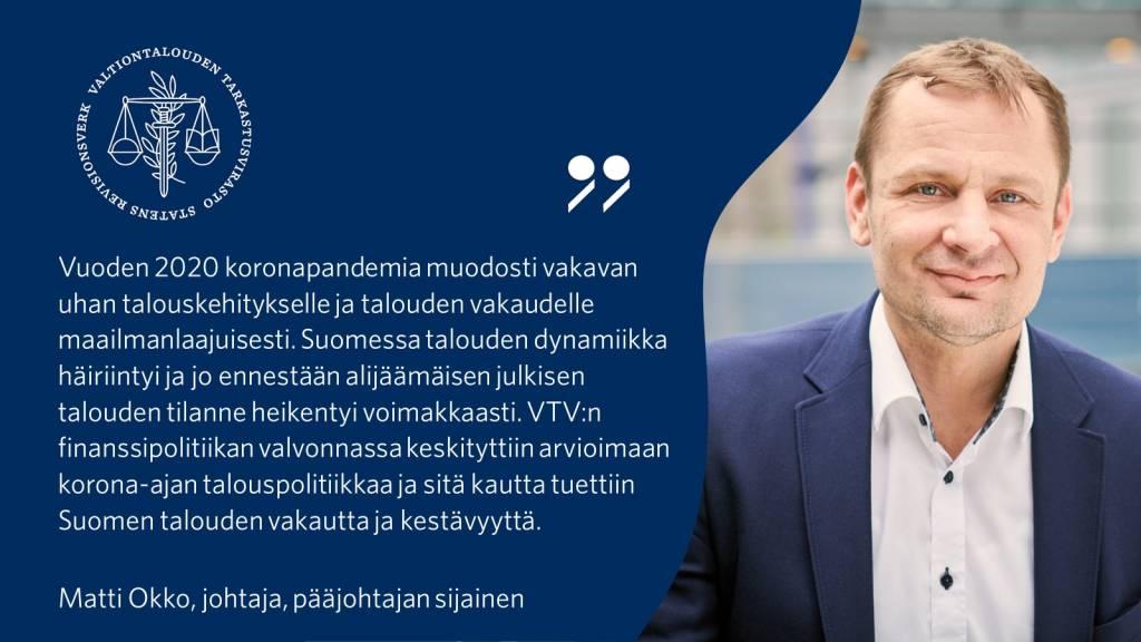 Vuoden 2020 koronapandemia muodosti vakavan uhan talouskehitykselle ja talouden vakaudelle maailmanlaajuisesti. Suomessa talouden dynamiikka häiriintyi ja jo ennestään alijäämäisen julkisen talouden tilanne heikentyi voimakkaasti. VTV:n finanssipolitiikan valvonnassa keskityttiin arvioimaan korona-ajan talouspolitiikkaa ja sitä kautta tuettiin Suomen talouden vakautta ja kestävyyttä. - Matti Okko, johtaja, pääjohtajan sijainen