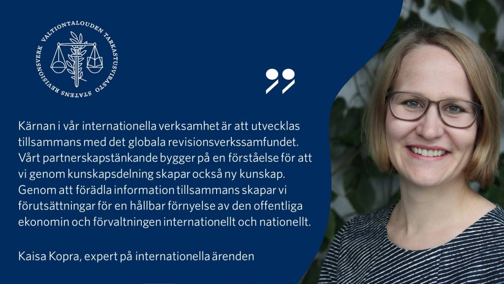 """""""Kärnan i vår internationella verksamhet är att utvecklas tillsammans med det globala revisionsverkssamfundet. Vårt partnerskapstänkande bygger på en förståelse för att vi genom kunskapsdelning skapar också ny kunskap. Genom att förädla information tillsammans skapar vi förutsättningar för en hållbar förnyelse av den offentliga ekonomin och förvaltningen internationellt och nationellt."""" - Kaisa Kopra, expert på internationella ärenden"""
