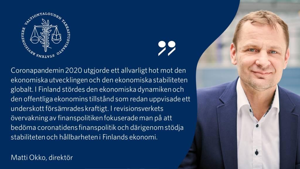 """""""Coronapandemin 2020 utgjorde ett allvarligt hot mot den ekonomiska utvecklingen och den ekonomiska stabiliteten globalt. I Finland stördes den ekonomiska dynamiken och den offentliga ekonomins tillstånd som redan uppvisade ett underskott försämrades kraftigt. I revisionsverkets övervakning av finanspolitiken fokuserade man på att bedöma coronatidens finanspolitik och därigenom stödja stabiliteten och hållbarheten i Finlands ekonomi.""""  - Matti Okko, direktör"""